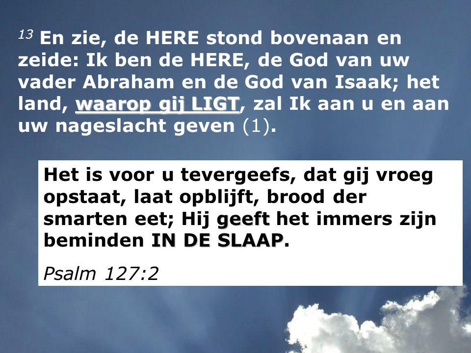 13 En zie, de HERE stond bovenaan en zeide: Ik ben de HERE, de God van uw vader Abraham en de God van Isaak; het land, waarop gij LIGT, zal Ik aan u en aan uw nageslacht geven (1).