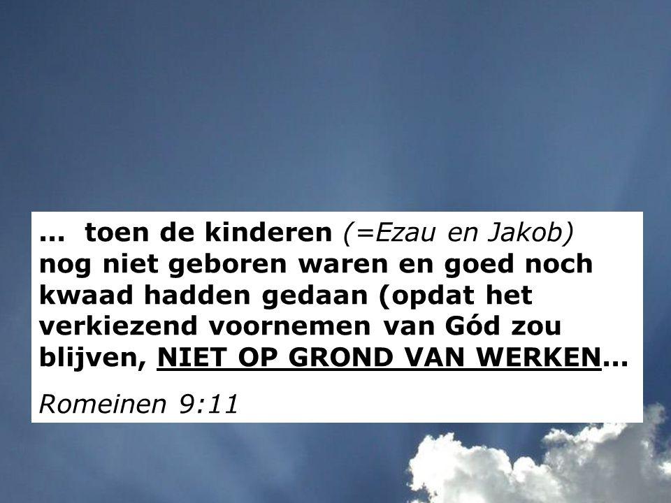 ... toen de kinderen (=Ezau en Jakob) nog niet geboren waren en goed noch kwaad hadden gedaan (opdat het verkiezend voornemen van Gód zou blijven, NIET OP GROND VAN WERKEN...
