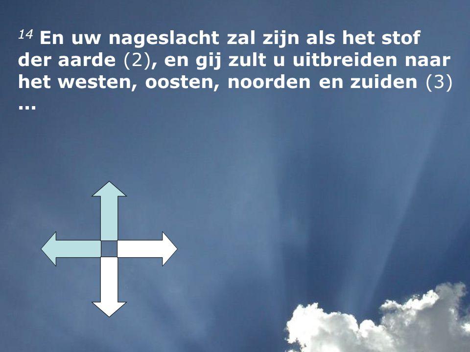 14 En uw nageslacht zal zijn als het stof der aarde (2), en gij zult u uitbreiden naar het westen, oosten, noorden en zuiden (3) ...
