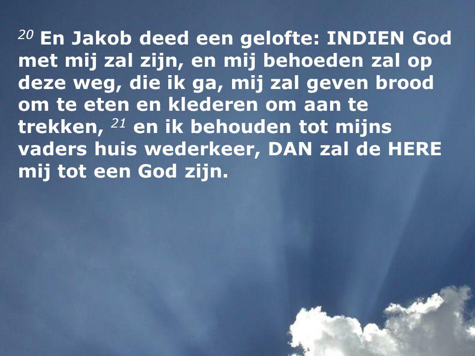 20 En Jakob deed een gelofte: INDIEN God met mij zal zijn, en mij behoeden zal op deze weg, die ik ga, mij zal geven brood om te eten en klederen om aan te trekken, 21 en ik behouden tot mijns vaders huis wederkeer, DAN zal de HERE mij tot een God zijn.
