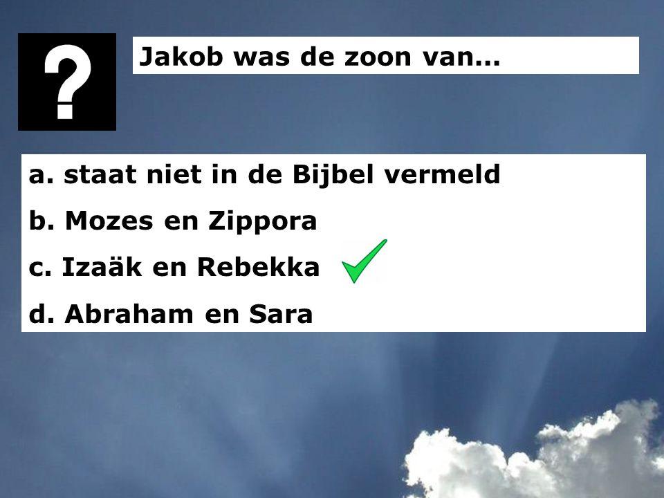 Jakob was de zoon van... a. staat niet in de Bijbel vermeld. b. Mozes en Zippora. c. Izaäk en Rebekka.