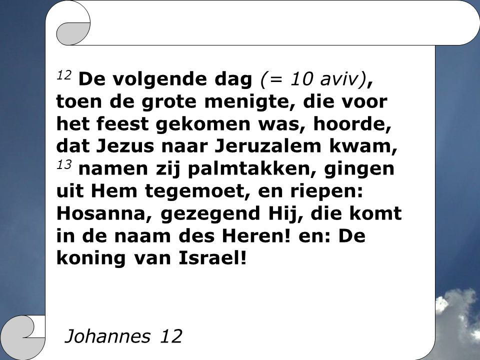 12 De volgende dag (= 10 aviv), toen de grote menigte, die voor het feest gekomen was, hoorde, dat Jezus naar Jeruzalem kwam,