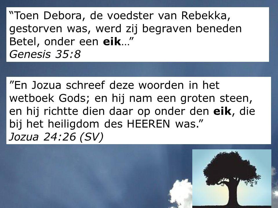 Toen Debora, de voedster van Rebekka, gestorven was, werd zij begraven beneden Betel, onder een eik… Genesis 35:8
