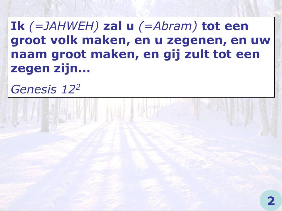 Ik (=JAHWEH) zal u (=Abram) tot een groot volk maken, en u zegenen, en uw naam groot maken, en gij zult tot een zegen zijn…