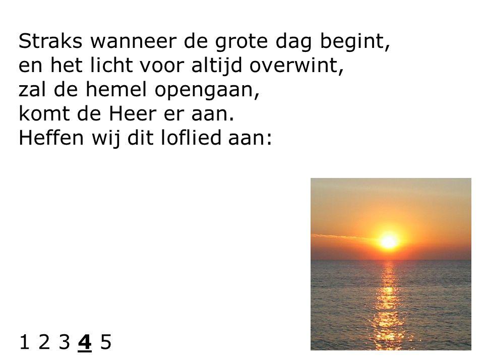 Straks wanneer de grote dag begint, en het licht voor altijd overwint, zal de hemel opengaan, komt de Heer er aan. Heffen wij dit loflied aan: