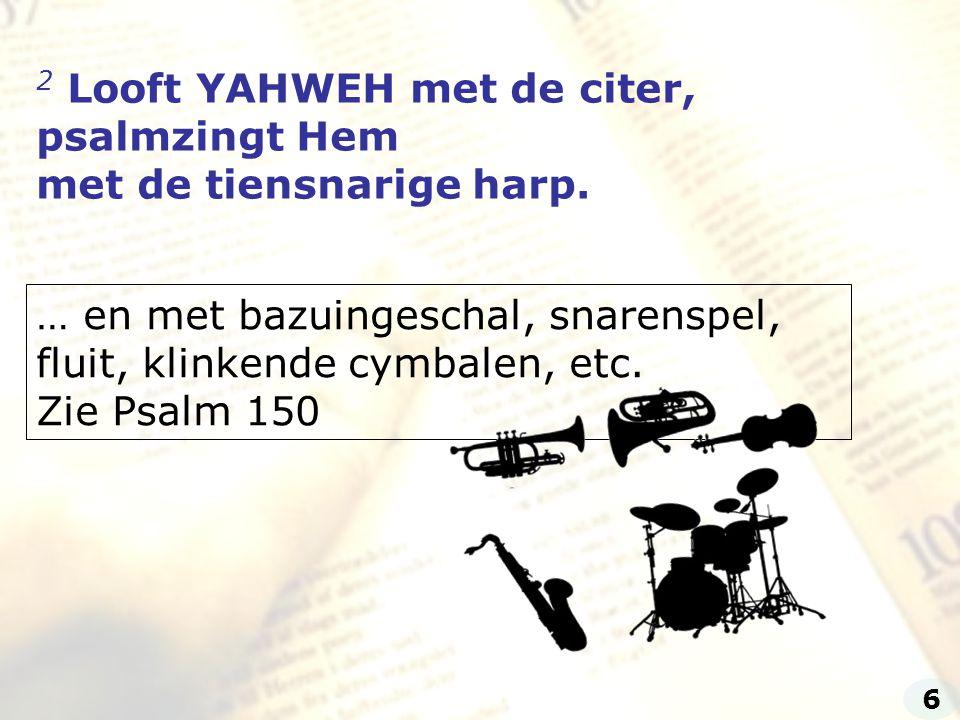 2 Looft YAHWEH met de citer, psalmzingt Hem met de tiensnarige harp.