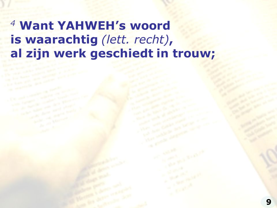 4 Want YAHWEH's woord is waarachtig (lett. recht),