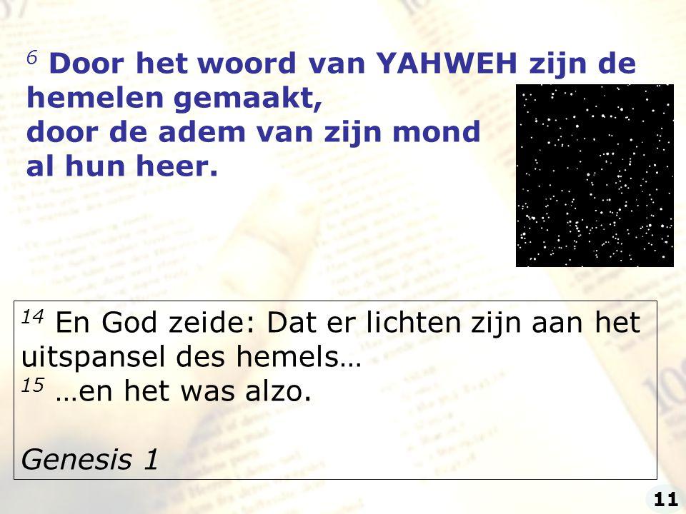 6 Door het woord van YAHWEH zijn de hemelen gemaakt,
