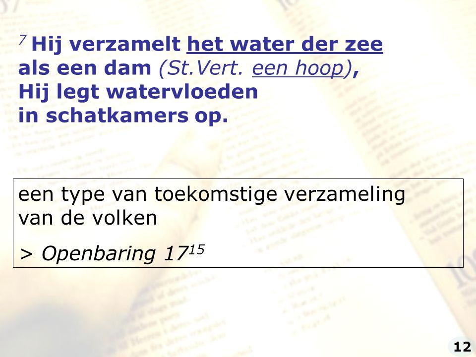 7 Hij verzamelt het water der zee als een dam (St.Vert. een hoop),