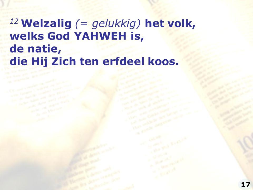 12 Welzalig (= gelukkig) het volk, welks God YAHWEH is,
