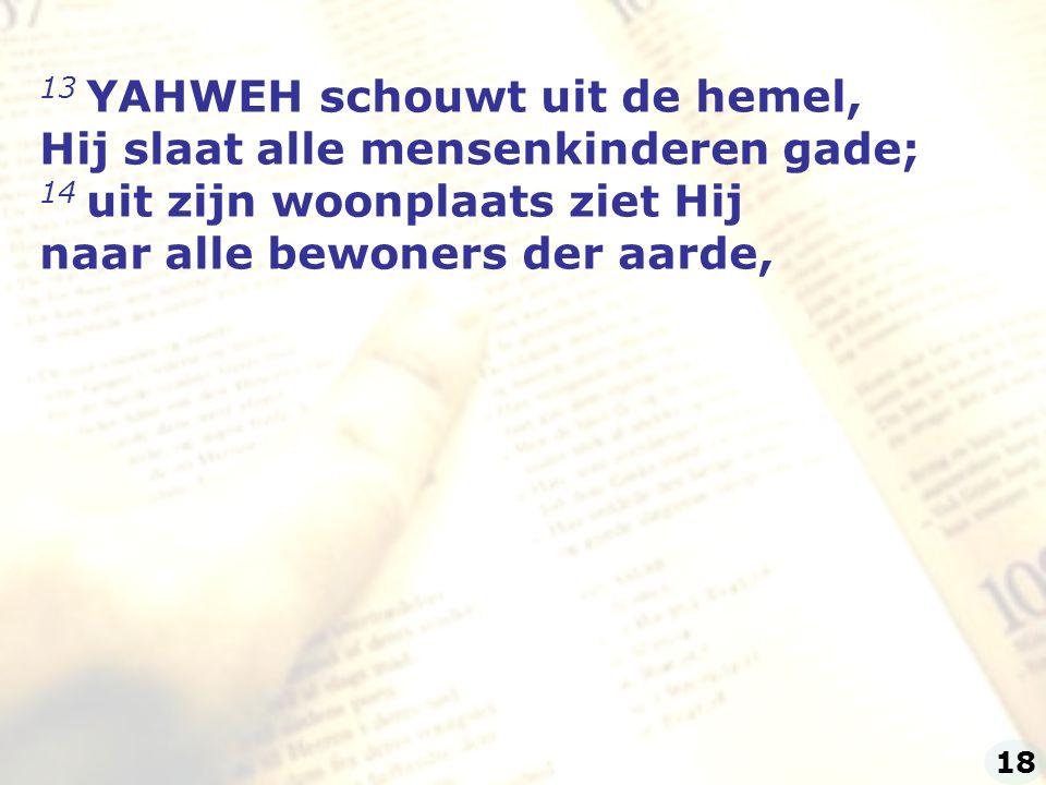 13 YAHWEH schouwt uit de hemel, Hij slaat alle mensenkinderen gade;