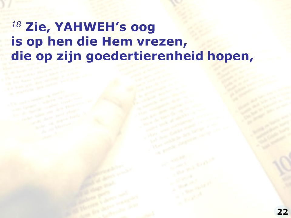 18 Zie, YAHWEH's oog is op hen die Hem vrezen,