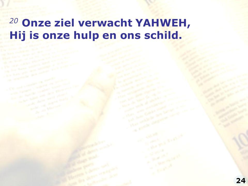 20 Onze ziel verwacht YAHWEH, Hij is onze hulp en ons schild.