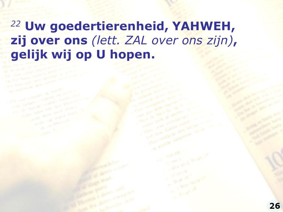 22 Uw goedertierenheid, YAHWEH, zij over ons (lett. ZAL over ons zijn),