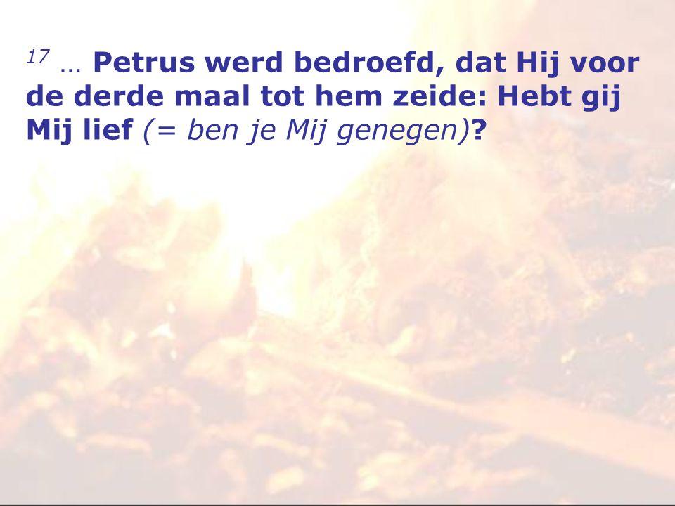 17 … Petrus werd bedroefd, dat Hij voor de derde maal tot hem zeide: Hebt gij Mij lief (= ben je Mij genegen)