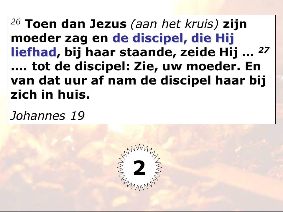 26 Toen dan Jezus (aan het kruis) zijn moeder zag en de discipel, die Hij liefhad, bij haar staande, zeide Hij … 27 .... tot de discipel: Zie, uw moeder. En van dat uur af nam de discipel haar bij zich in huis.
