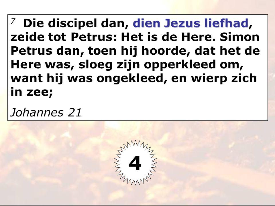 7 Die discipel dan, dien Jezus liefhad, zeide tot Petrus: Het is de Here. Simon Petrus dan, toen hij hoorde, dat het de Here was, sloeg zijn opperkleed om, want hij was ongekleed, en wierp zich in zee;