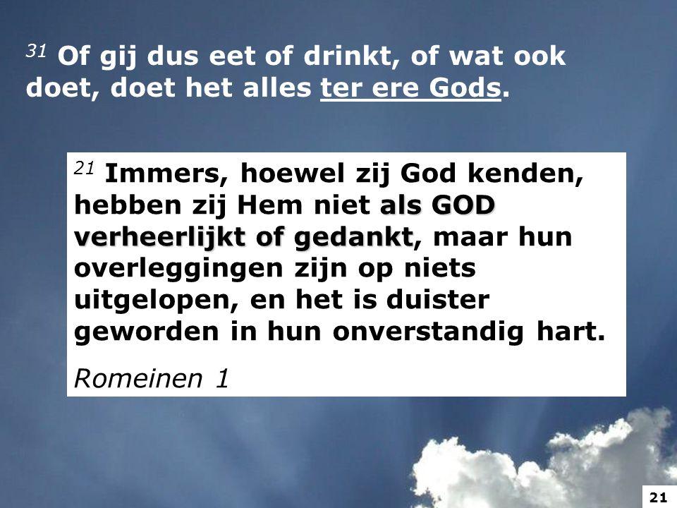 31 Of gij dus eet of drinkt, of wat ook doet, doet het alles ter ere Gods.