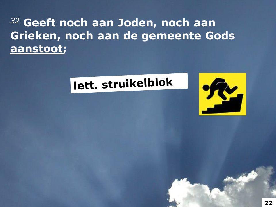 32 Geeft noch aan Joden, noch aan Grieken, noch aan de gemeente Gods aanstoot;