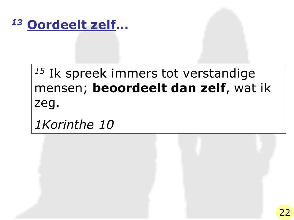 13 Oordeelt zelf… 15 Ik spreek immers tot verstandige mensen; beoordeelt dan zelf, wat ik zeg. 1Korinthe 10.