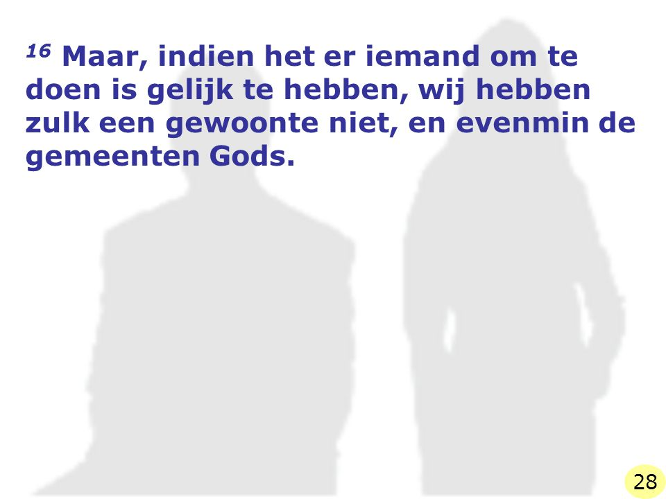 16 Maar, indien het er iemand om te doen is gelijk te hebben, wij hebben zulk een gewoonte niet, en evenmin de gemeenten Gods.