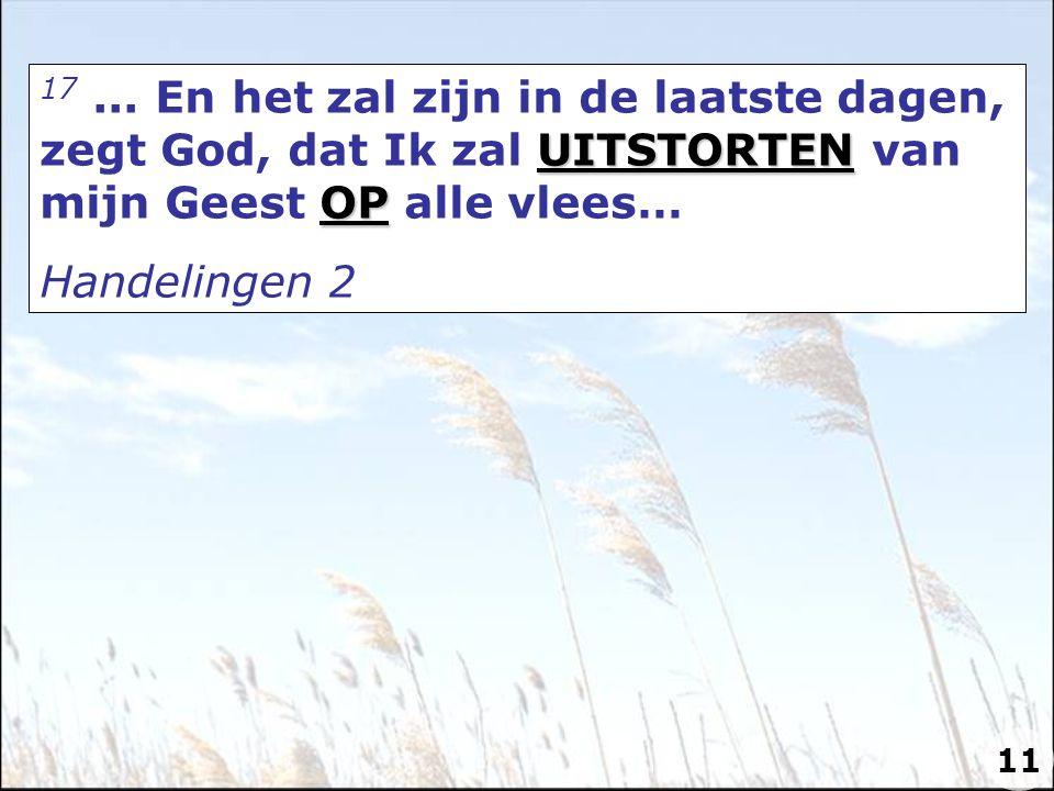 17 ... En het zal zijn in de laatste dagen, zegt God, dat Ik zal UITSTORTEN van mijn Geest OP alle vlees…