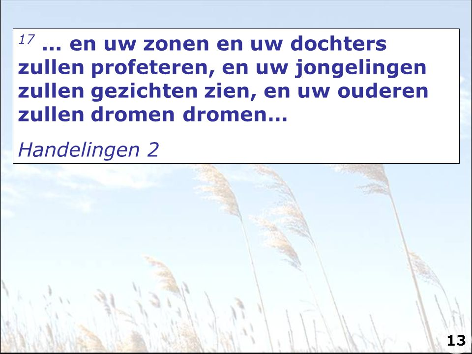 17 ... en uw zonen en uw dochters zullen profeteren, en uw jongelingen zullen gezichten zien, en uw ouderen zullen dromen dromen…