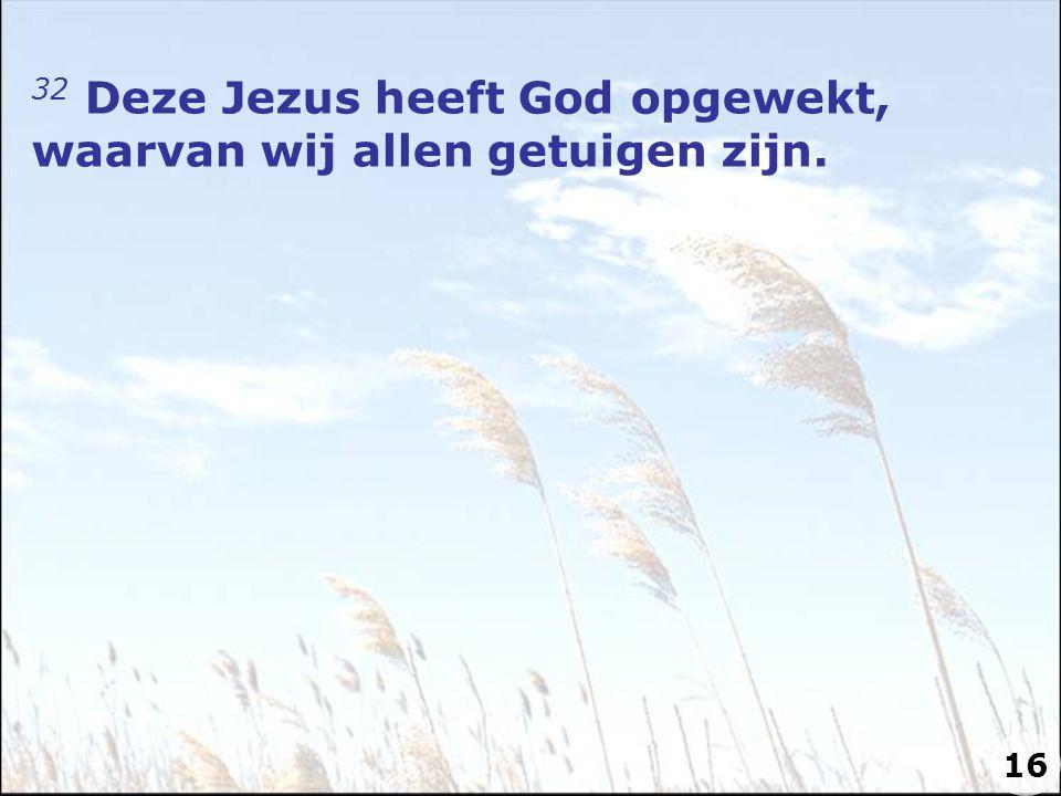 32 Deze Jezus heeft God opgewekt, waarvan wij allen getuigen zijn.