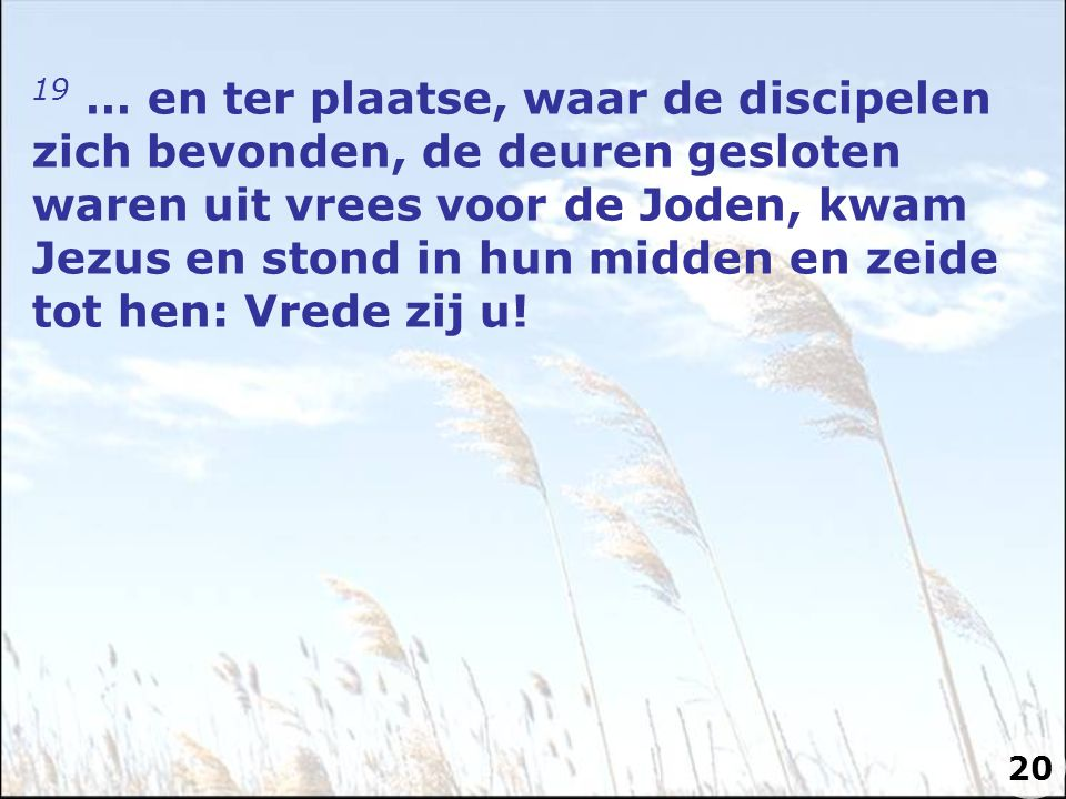 19 … en ter plaatse, waar de discipelen zich bevonden, de deuren gesloten waren uit vrees voor de Joden, kwam Jezus en stond in hun midden en zeide tot hen: Vrede zij u!