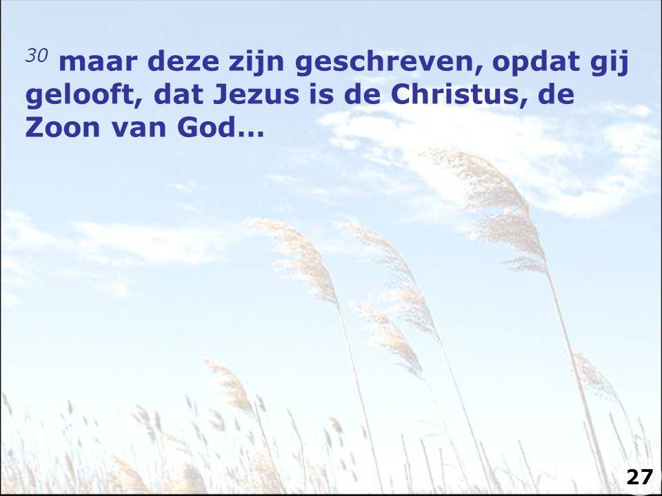 30 maar deze zijn geschreven, opdat gij gelooft, dat Jezus is de Christus, de Zoon van God…