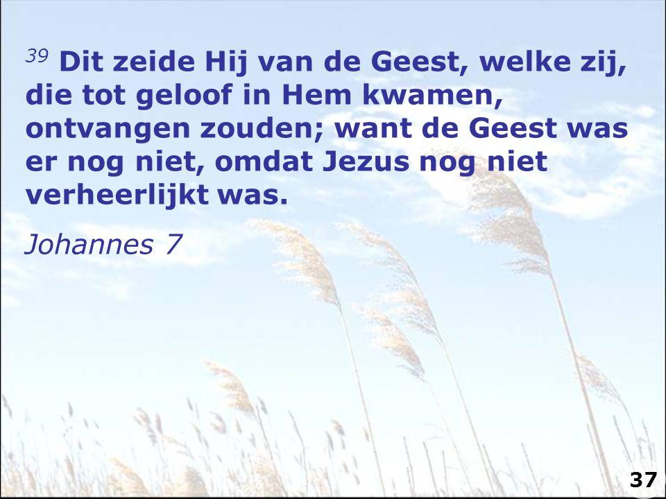 39 Dit zeide Hij van de Geest, welke zij, die tot geloof in Hem kwamen, ontvangen zouden; want de Geest was er nog niet, omdat Jezus nog niet verheerlijkt was.