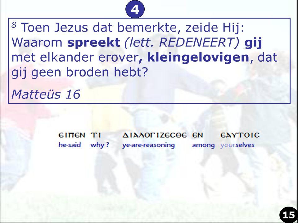 4 8 Toen Jezus dat bemerkte, zeide Hij: Waarom spreekt (lett. REDENEERT) gij met elkander erover, kleingelovigen, dat gij geen broden hebt