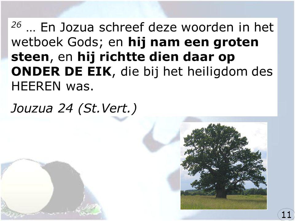 26 … En Jozua schreef deze woorden in het wetboek Gods; en hij nam een groten steen, en hij richtte dien daar op ONDER DE EIK, die bij het heiligdom des HEEREN was.