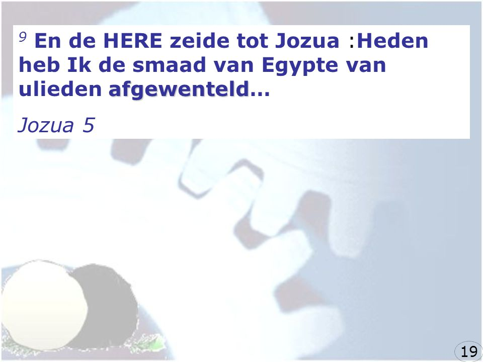 9 En de HERE zeide tot Jozua :Heden heb Ik de smaad van Egypte van ulieden afgewenteld…