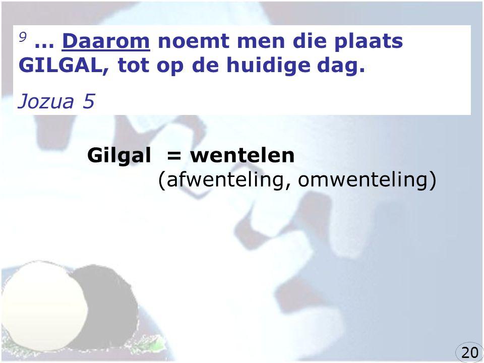 9 … Daarom noemt men die plaats GILGAL, tot op de huidige dag. Jozua 5