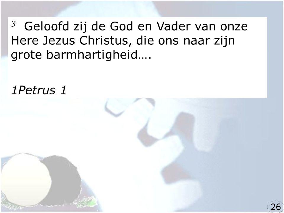 3 Geloofd zij de God en Vader van onze Here Jezus Christus, die ons naar zijn grote barmhartigheid….