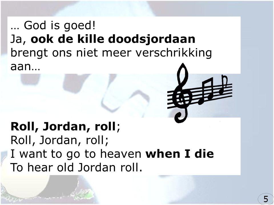 … God is goed! Ja, ook de kille doodsjordaan brengt ons niet meer verschrikking aan…