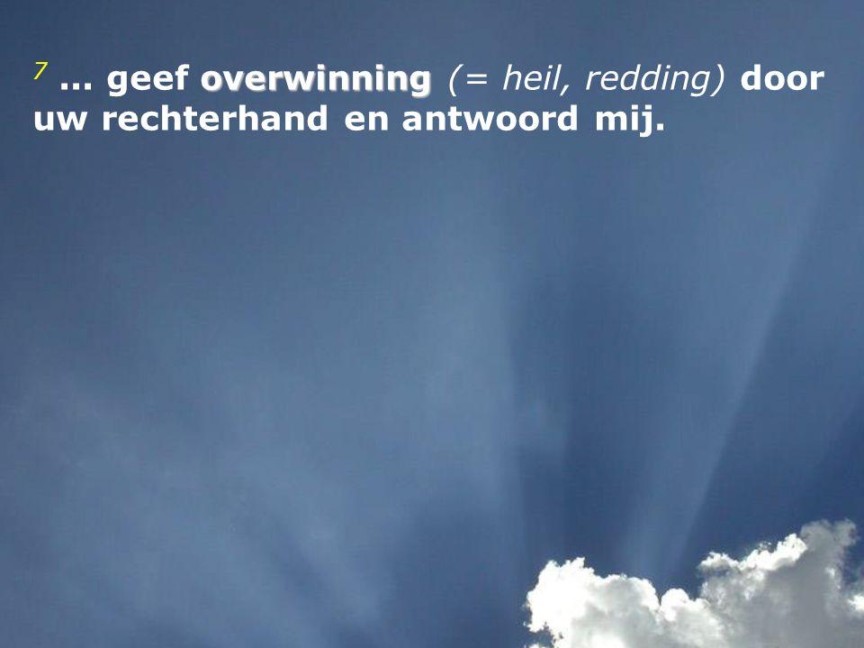 7 ... geef overwinning (= heil, redding) door uw rechterhand en antwoord mij.