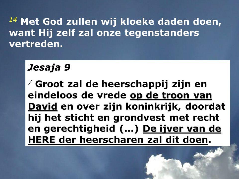 14 Met God zullen wij kloeke daden doen,