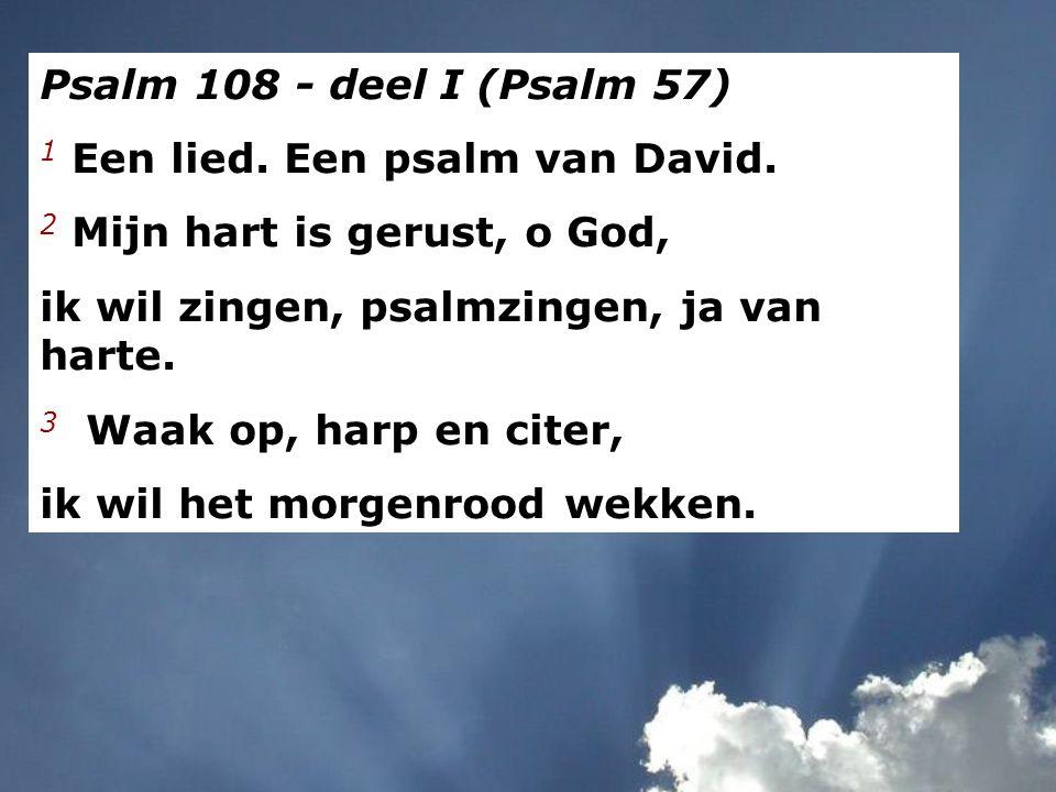 Psalm 108 - deel I (Psalm 57) 1 Een lied. Een psalm van David. 2 Mijn hart is gerust, o God, ik wil zingen, psalmzingen, ja van harte.