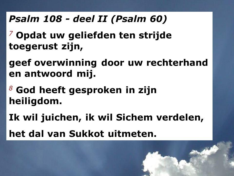 Psalm 108 - deel II (Psalm 60) 7 Opdat uw geliefden ten strijde toegerust zijn, geef overwinning door uw rechterhand en antwoord mij.