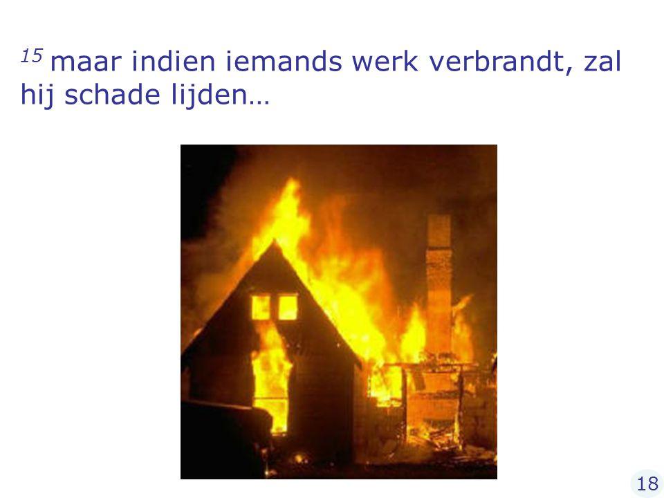 15 maar indien iemands werk verbrandt, zal hij schade lijden…