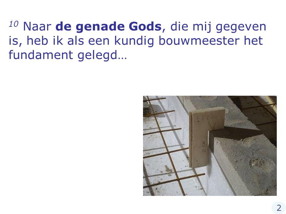10 Naar de genade Gods, die mij gegeven is, heb ik als een kundig bouwmeester het fundament gelegd…