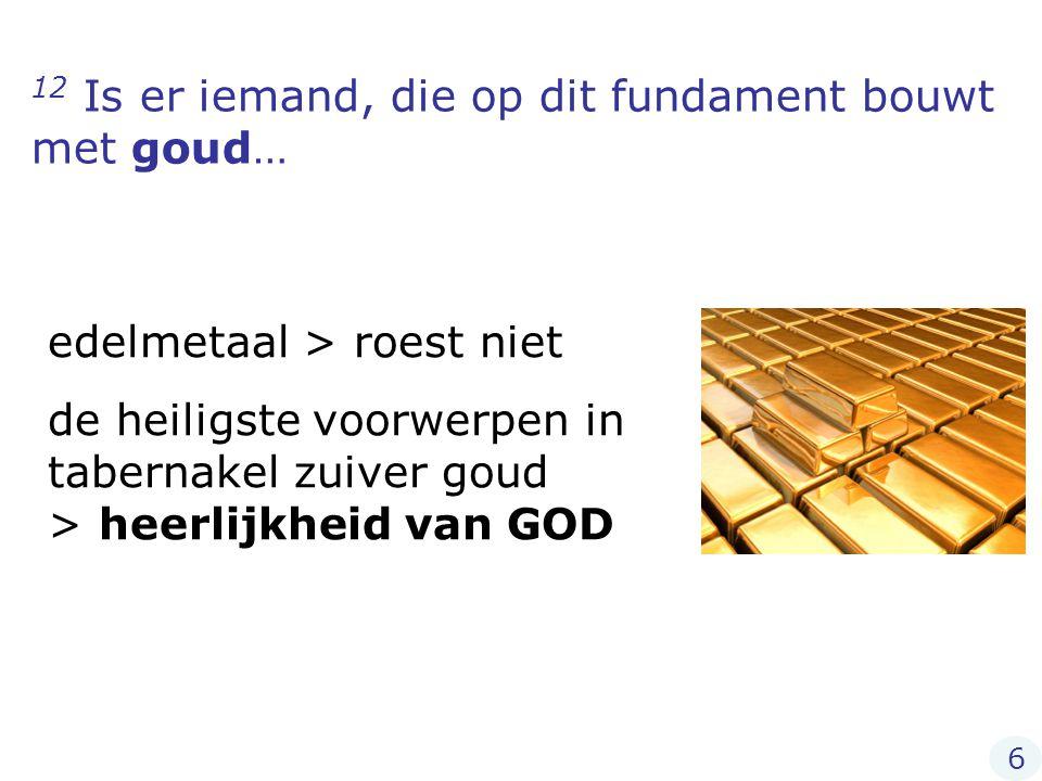 12 Is er iemand, die op dit fundament bouwt met goud…
