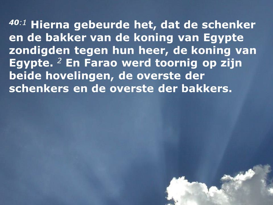 40:1 Hierna gebeurde het, dat de schenker en de bakker van de koning van Egypte zondigden tegen hun heer, de koning van Egypte.