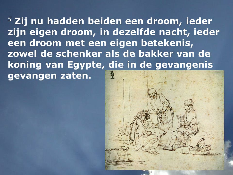 5 Zij nu hadden beiden een droom, ieder zijn eigen droom, in dezelfde nacht, ieder een droom met een eigen betekenis, zowel de schenker als de bakker van de koning van Egypte, die in de gevangenis gevangen zaten.