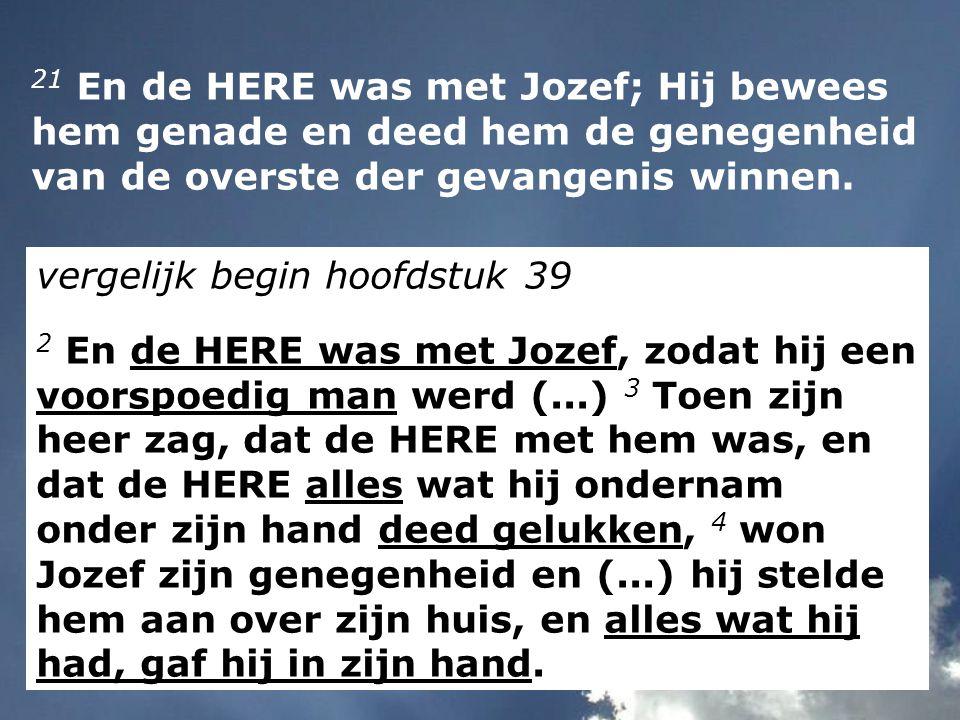 21 En de HERE was met Jozef; Hij bewees hem genade en deed hem de genegenheid van de overste der gevangenis winnen.