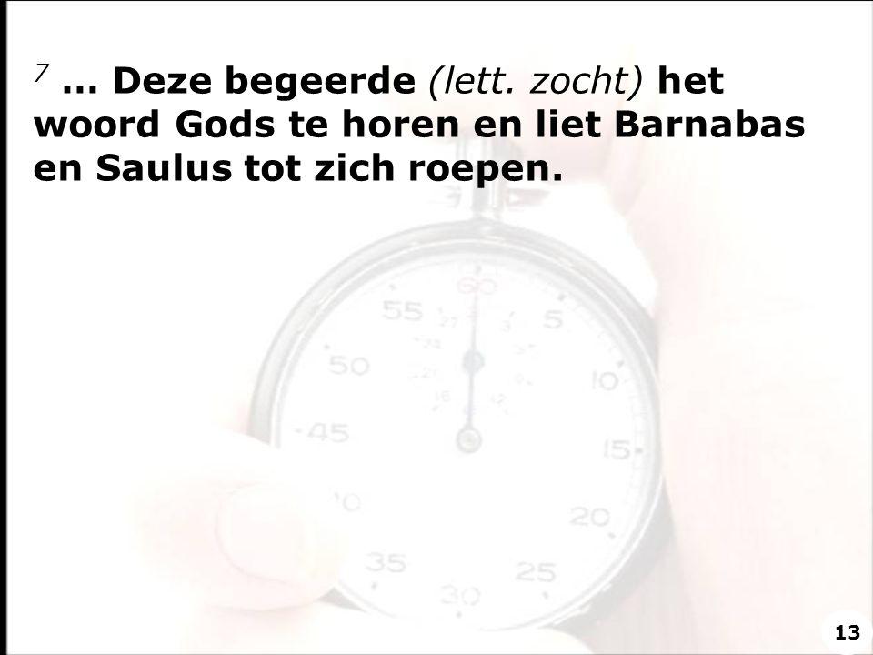 7 … Deze begeerde (lett. zocht) het woord Gods te horen en liet Barnabas en Saulus tot zich roepen.