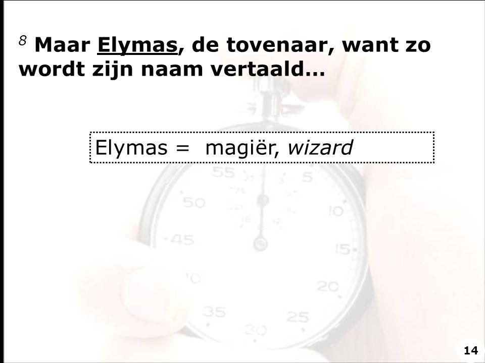8 Maar Elymas, de tovenaar, want zo wordt zijn naam vertaald…