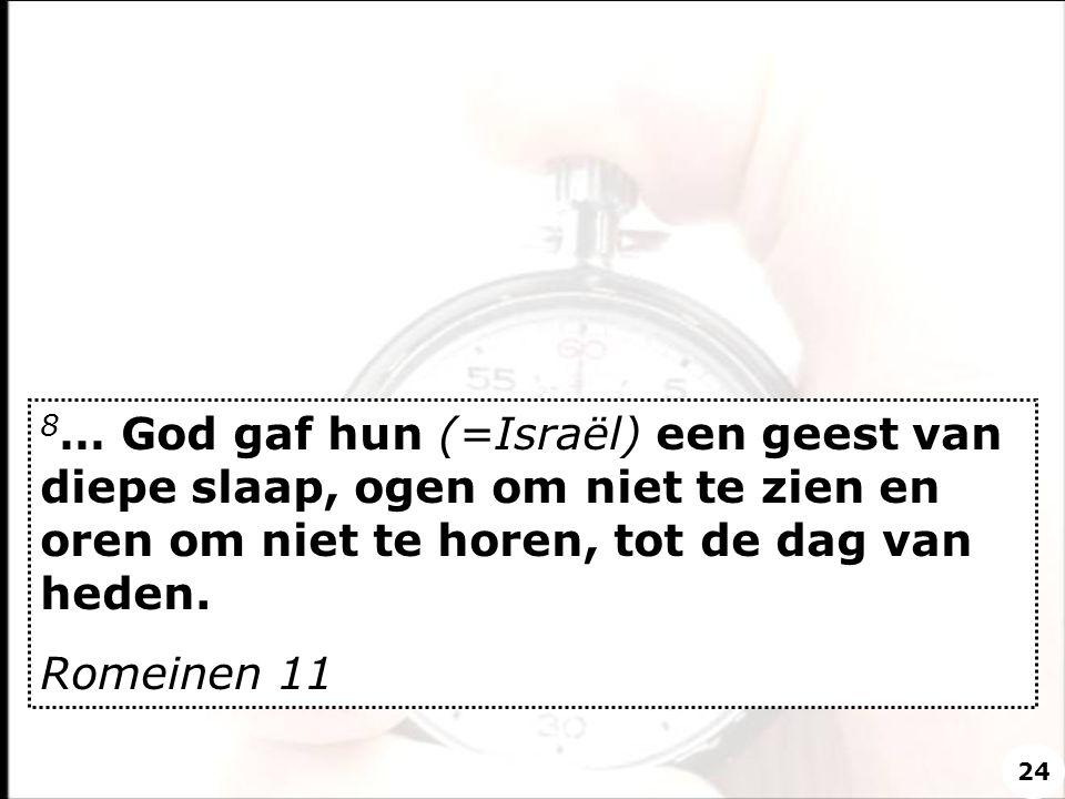 8… God gaf hun (=Israël) een geest van diepe slaap, ogen om niet te zien en oren om niet te horen, tot de dag van heden.